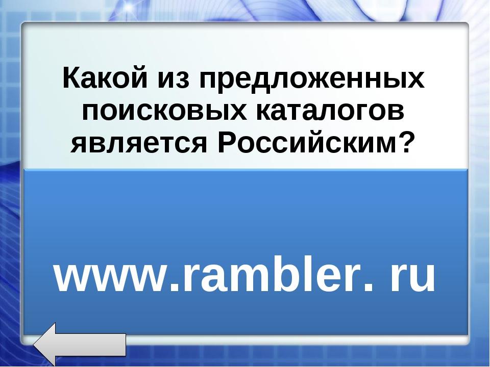 Какой из предложенных поисковых каталогов является Российским? www.rambler.r...