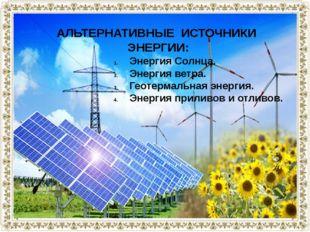 АЛЬТЕРНАТИВНЫЕ ИСТОЧНИКИ ЭНЕРГИИ: Энергия Солнца. Энергия ветра. Геотермальна