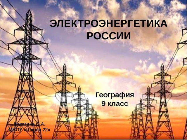 ЭЛЕКТРОЭНЕРГЕТИКА РОССИИ География 9 класс Кулагина С.А. МБОУ «Школа 22»