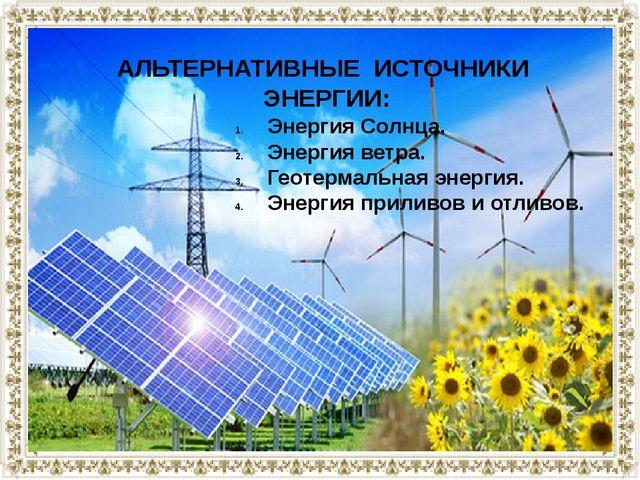 АЛЬТЕРНАТИВНЫЕ ИСТОЧНИКИ ЭНЕРГИИ: Энергия Солнца. Энергия ветра. Геотермальна...