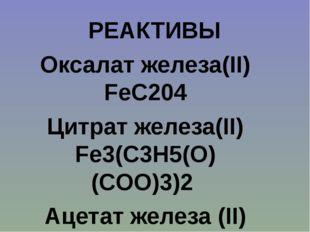 Оксалат железа(II) FeC204 Цитрат железа(II) Fe3(C3H5(O)(COO)3)2 Ацетат желез