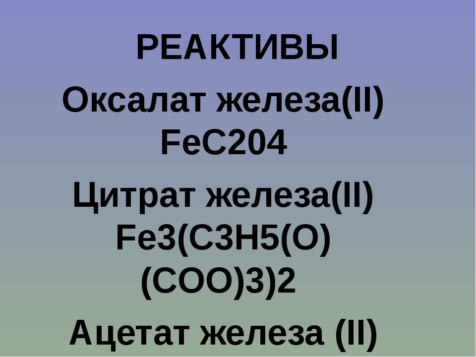 Оксалат железа(II) FeC204 Цитрат железа(II) Fe3(C3H5(O)(COO)3)2 Ацетат желез...