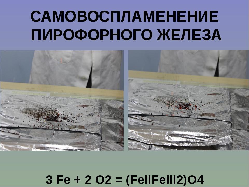 САМОВОСПЛАМЕНЕНИЕ ПИРОФОРНОГО ЖЕЛЕЗА 3 Fe + 2 O2= (FeIIFeIII2)O4