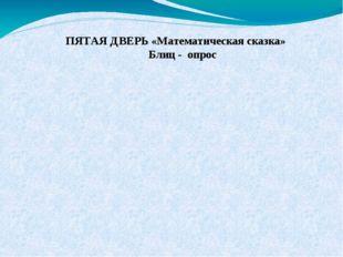 ПЯТАЯ ДВЕРЬ «Математическая сказка» Блиц - опрос