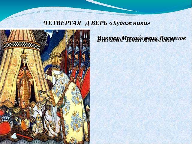 ЧЕТВЕРТАЯ ДВЕРЬ «Художники» Виктор Михайлович Васнецов Билибин Иван Яковлевич