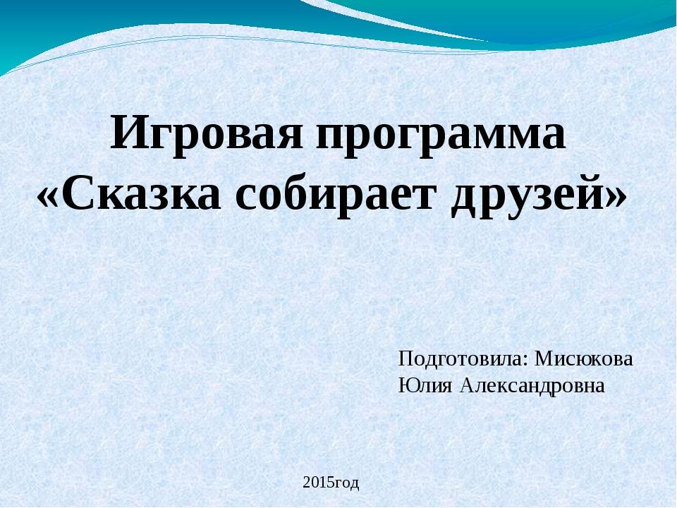 Игровая программа «Сказка собирает друзей» Подготовила: Мисюкова Юлия Алексан...