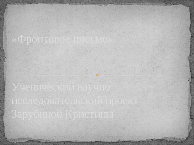 Ученический научно – исследовательский проект Зарубиной Кристины «Фронтовое п...