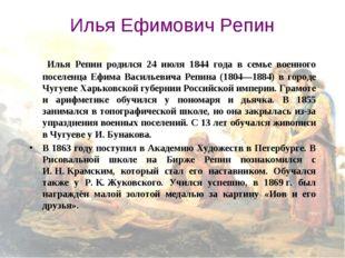 Илья Ефимович Репин Илья Репин родился 24 июля 1844 года в семье военного по