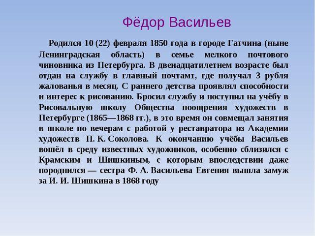 Фёдор Васильев Родился 10(22) февраля 1850 года в городе Гатчина (ныне Лени...
