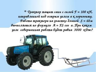 Трактор тащит сани с силой F = 100 кН, направленной под острым углом a к гори