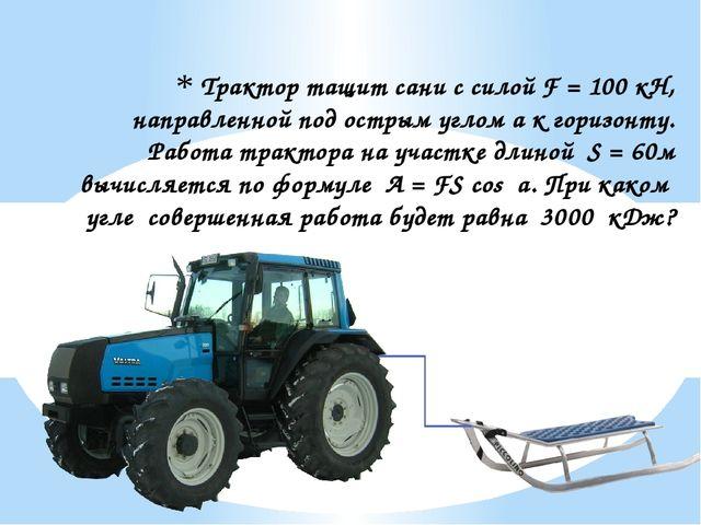 Трактор тащит сани с силой F = 100 кН, направленной под острым углом a к гори...