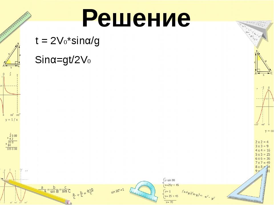 Решение t = 2V0*sinα/g Sinα=gt/2V0