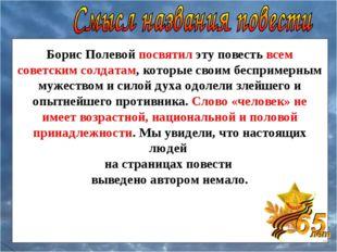 Борис Полевой посвятил эту повесть всем советским солдатам, которые своим бес