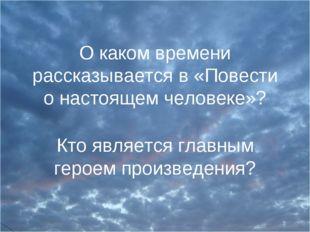 О каком времени рассказывается в «Повести о настоящем человеке»? Кто является