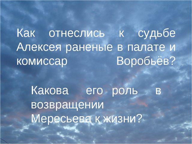 Как отнеслись к судьбе Алексея раненые в палате и комиссар Воробьёв? Какова е...