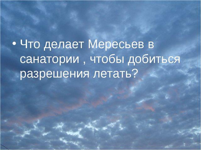 Что делает Мересьев в санатории , чтобы добиться разрешения летать?
