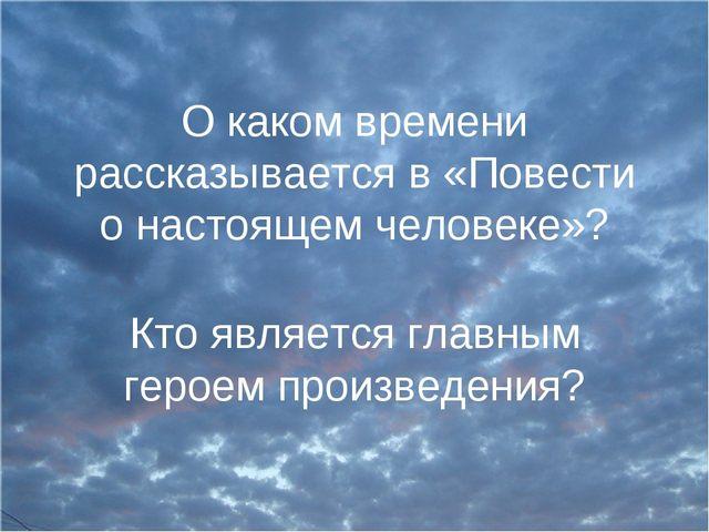 О каком времени рассказывается в «Повести о настоящем человеке»? Кто является...
