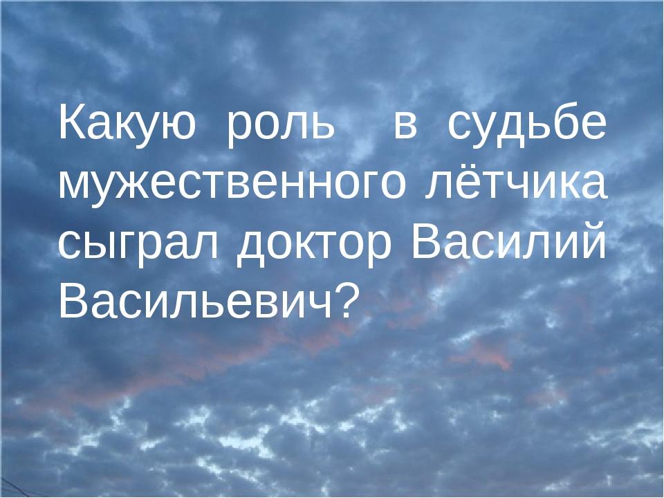 Какую роль в судьбе мужественного лётчика сыграл доктор Василий Васильевич?
