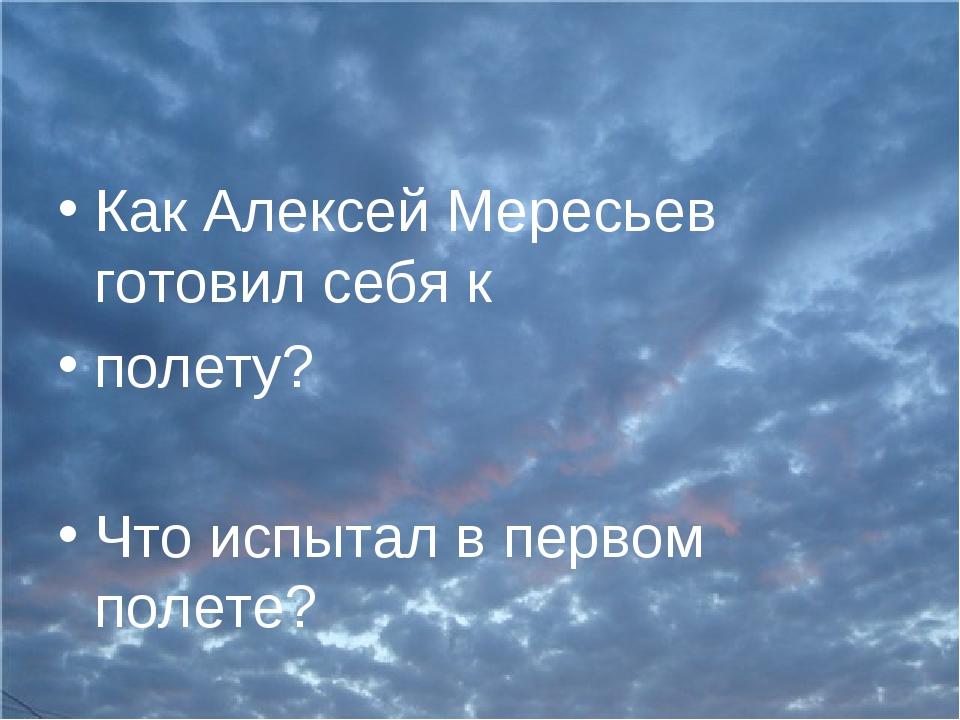 Как Алексей Мересьев готовил себя к полету? Что испытал в первом полете?