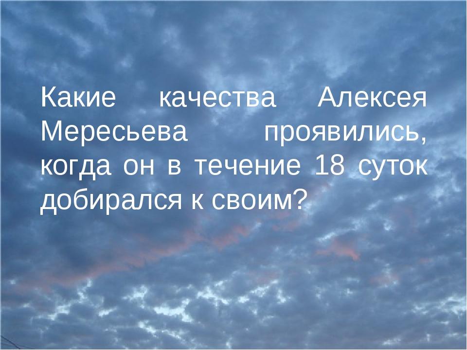 Какие качества Алексея Мересьева проявились, когда он в течение 18 суток доби...