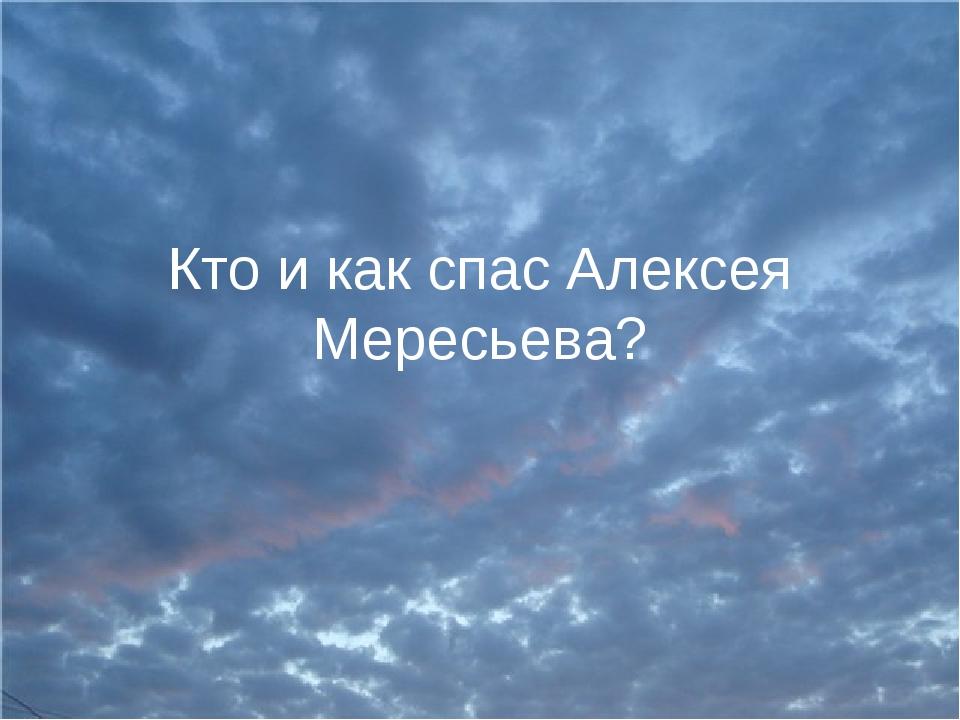 Кто и как спас Алексея Мересьева?
