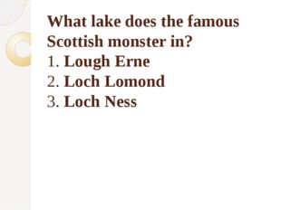 What lake does the famous Scottish monster in? 1. Lough Erne 2. Loch Lomond 3