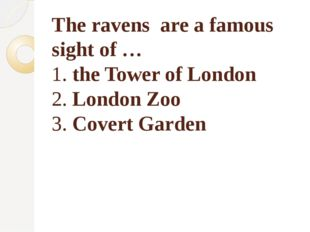 The ravens are a famous sight of … 1. the Tower of London 2. London Zoo 3. Co
