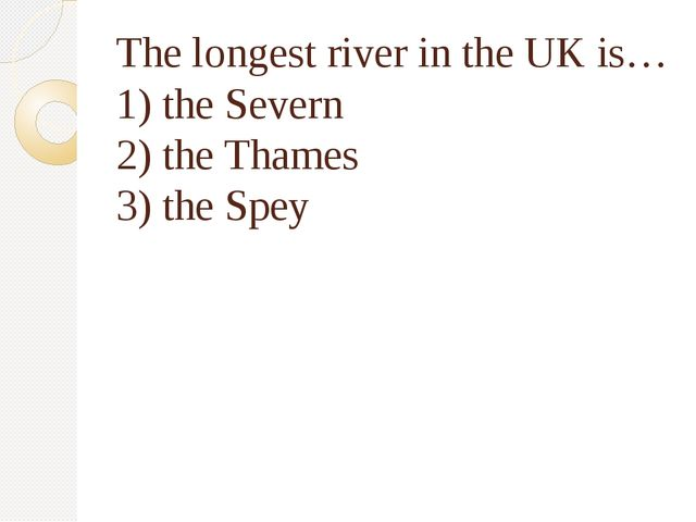 The longest river in the UK is… 1) the Severn 2) the Thames 3) the Spey