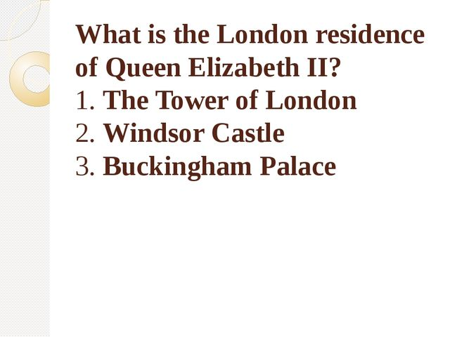 What is the London residence of Queen Elizabeth II? 1. The Tower of London 2....