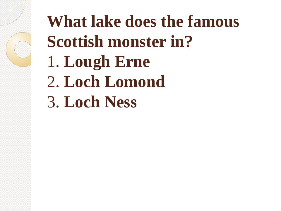 What lake does the famous Scottish monster in? 1. Lough Erne 2. Loch Lomond 3...