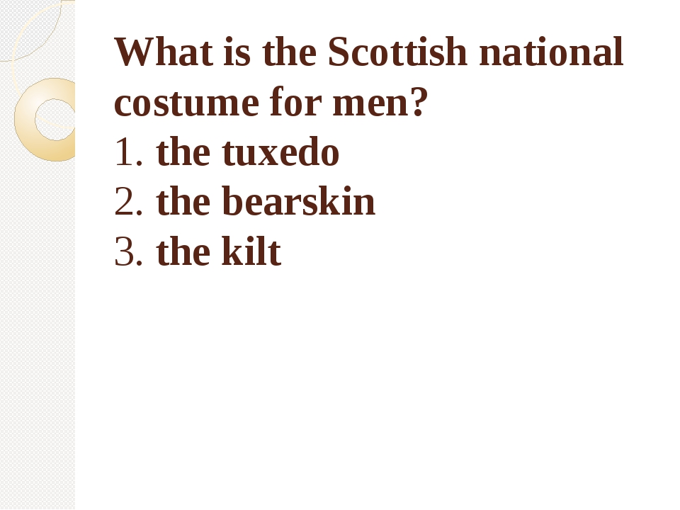 What is the Scottish national costume for men? 1. the tuxedo 2. the bearskin...