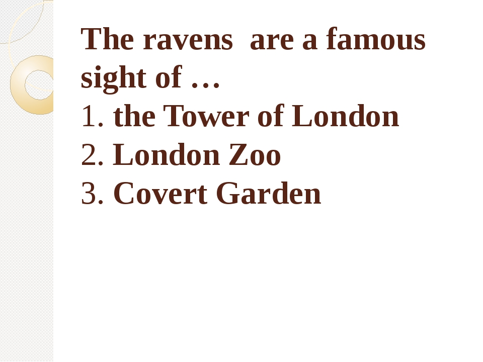 The ravens are a famous sight of … 1. the Tower of London 2. London Zoo 3. Co...