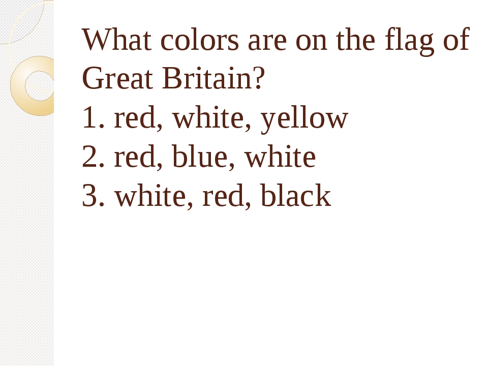 What colors are on the flag of Great Britain? 1. red, white, yellow 2. red, b...