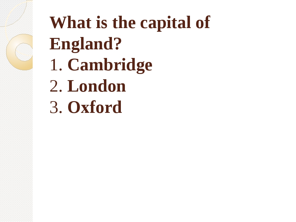 What is the capital of England? 1. Cambridge 2. London 3. Oxford