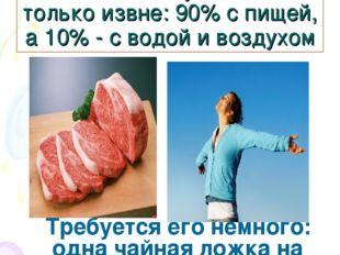 Человек получает йод только извне: 90% с пищей, а 10% - с водой и воздухом Тр