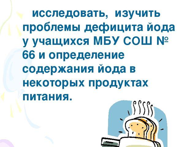 Цель – исследовать, изучить проблемы дефицита йода у учащихся МБУ СОШ № 66 и...