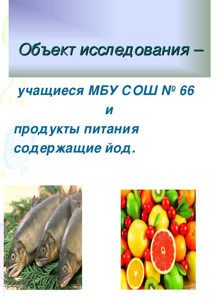 Объект исследования – учащиеся МБУ СОШ № 66 и продукты питания содержащие йод.
