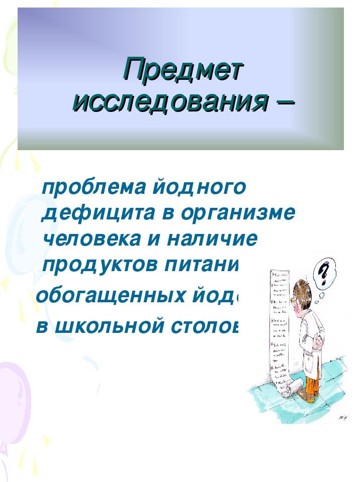 Предмет исследования – проблема йодного дефицита в организме человека и нали...