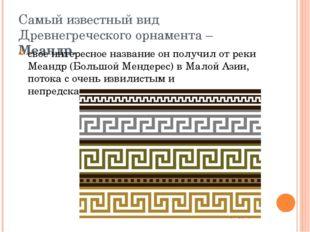 Самый известный вид Древнегреческого орнамента – Меандр. свое интересное назв