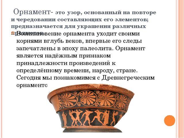 Орнамент- это узор, основанный на повторе и чередовании составляющих его эле...