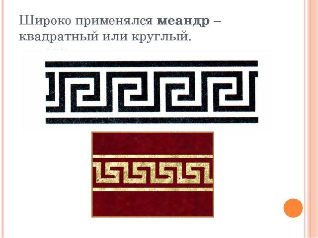 Широко применялся меандр – квадратный или круглый.