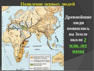 Появление первых людей Древнейшие люди появились на Земле около 2 млн. лет на