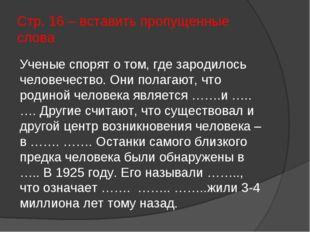 Стр. 16 – вставить пропущенные слова Ученые спорят о том, где зародилось чело