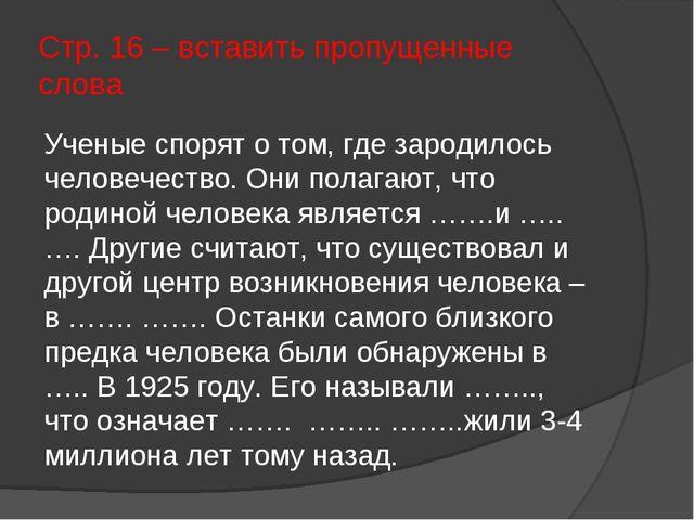 Стр. 16 – вставить пропущенные слова Ученые спорят о том, где зародилось чело...