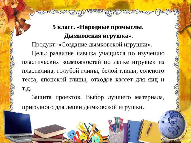 5 класс. «Народные промыслы. Дымковская игрушка». Продукт: «Создание дымковск...