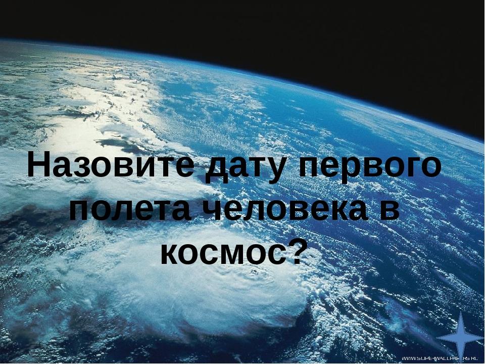 Назовите дату первого полета человека в космос?