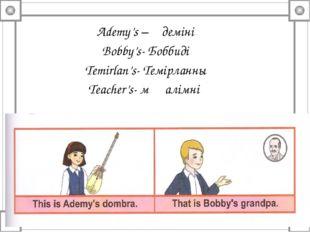 Ademy's – Әдемінің Bobby's- Боббидің Temirlan's- Темірланның Teacher's- мұғал