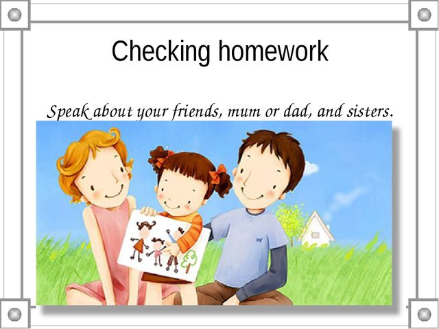 Checking homework Speak about your friends, mum or dad, and sisters.