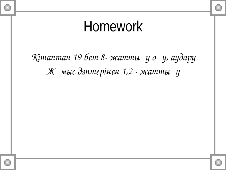 Homework Кітаптан 19 бет 8- жаттығу оқу, аудару Жұмыс дәптерінен 1,2 - жаттығу