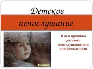В чем причины детского непослушания или ошибочные цели Детское непослушание